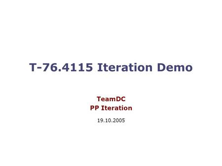 T-76.4115 Iteration Demo TeamDC PP Iteration 19.10.2005.