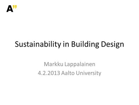 Markku Lappalainen 4.2.2013 Aalto University Sustainability in Building Design.