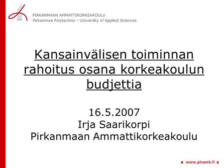 Pirkanmaa Polytechnic – University of Applied Sciences Kansainvälisen toiminnan rahoitus osana korkeakoulun budjettia 16.5.2007 Irja Saarikorpi Pirkanmaan.