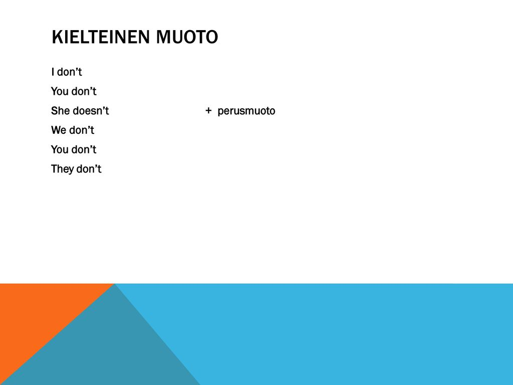 KIELTEINEN MUOTO I don't You don't She doesn't + perusmuoto We don't They don't