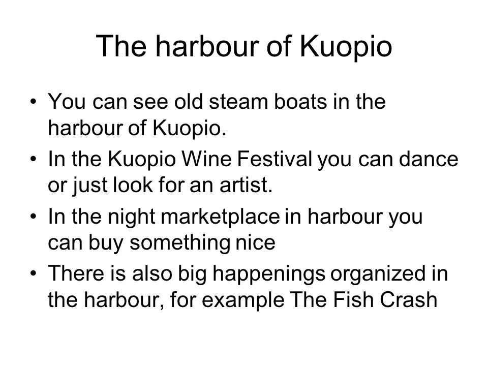 The harbour of Kuopio You can see old steam boats in the harbour of Kuopio. In the Kuopio Wine Festival you can dance or just look for an artist.