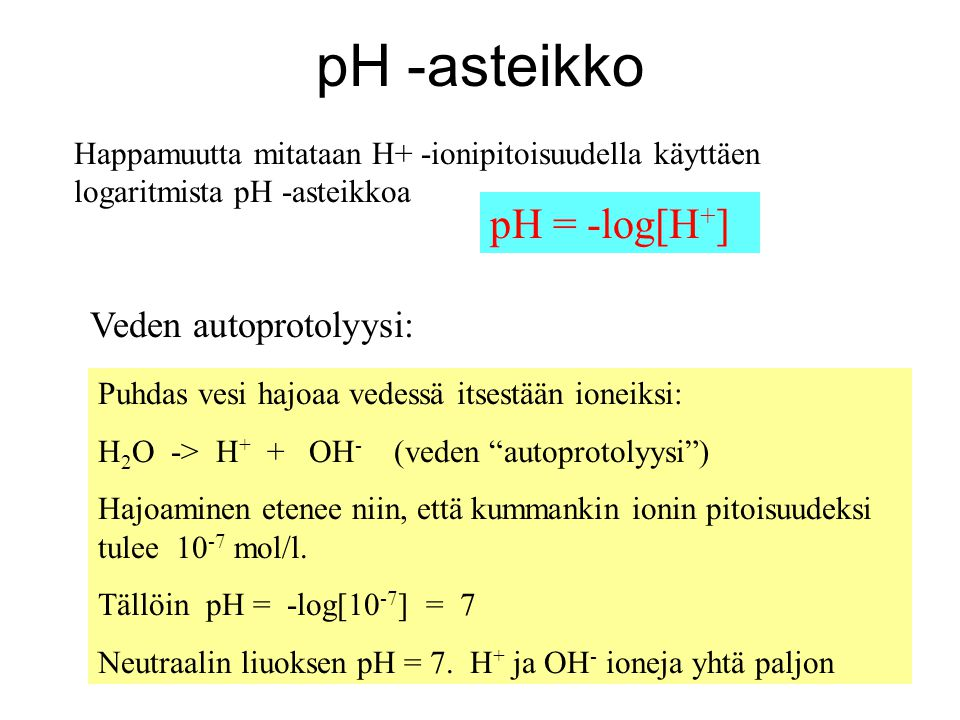 pH -asteikko pH = -log[H+] Veden autoprotolyysi:
