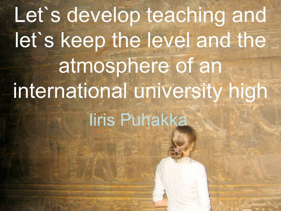 Let`s develop teaching and let`s keep the level and the atmosphere of an international university high