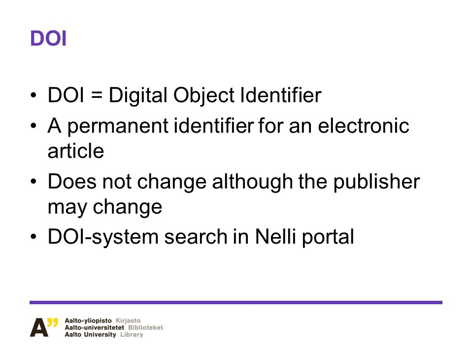 DOI DOI = Digital Object Identifier. A permanent identifier for an electronic article. Does not change although the publisher may change.
